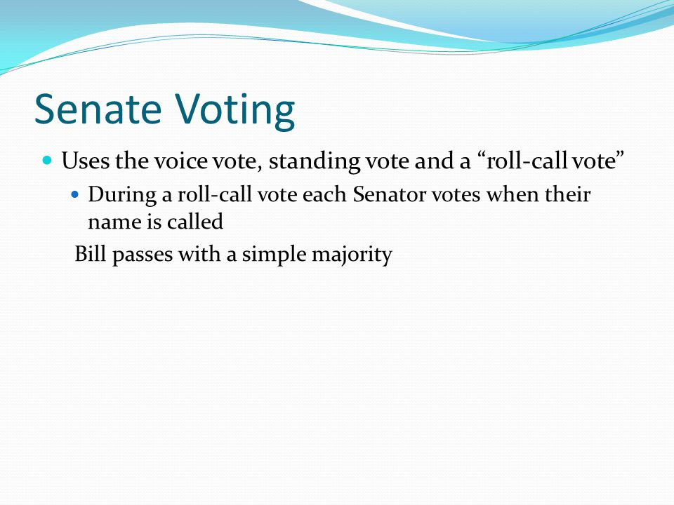 "Senate Voting Uses the voice vote, standing vote and a ""roll-call vote"" During a roll-call vote each Senator votes when their name is called Bill pass"