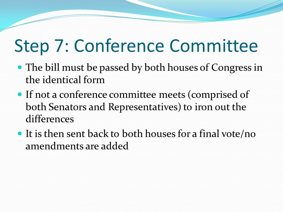 Step 7: Conference Committee The bill must be passed by both houses of Congress in the identical form If not a conference committee meets (comprised o