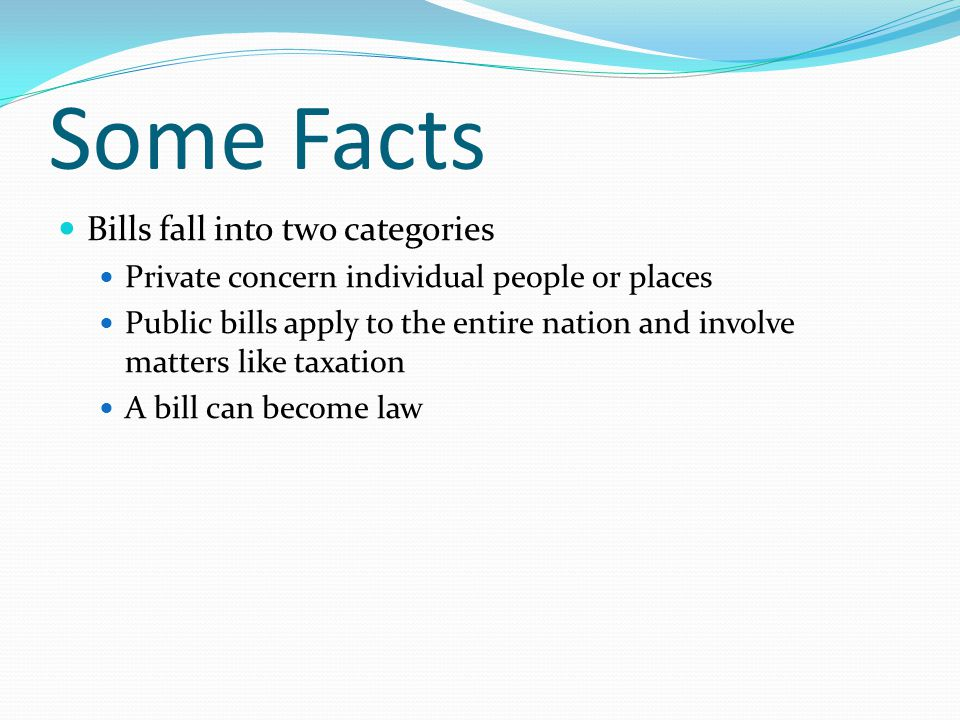 Some Facts Bills fall into two categories Private concern individual people or places Public bills apply to the entire nation and involve matters like