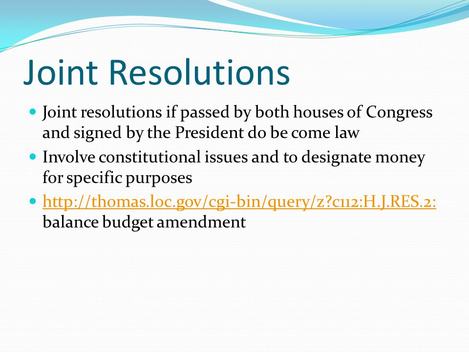 Joint Resolutions Joint resolutions if passed by both houses of Congress and signed by the President do be come law Involve constitutional issues and