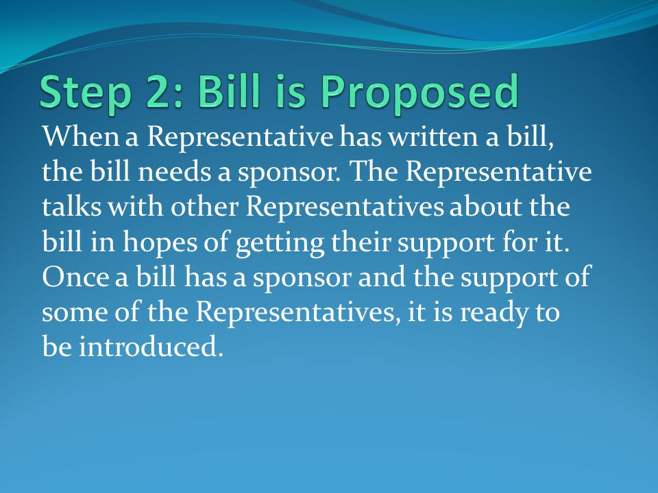 When a Representative has written a bill, the bill needs a sponsor. The Representative talks with other Representatives about the bill in hopes of get