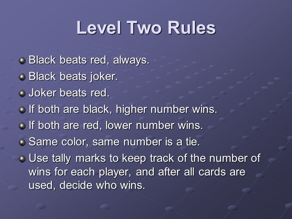 Level Two Rules Black beats red, always. Black beats joker. Joker beats red. If both are black, higher number wins. If both are red, lower number wins