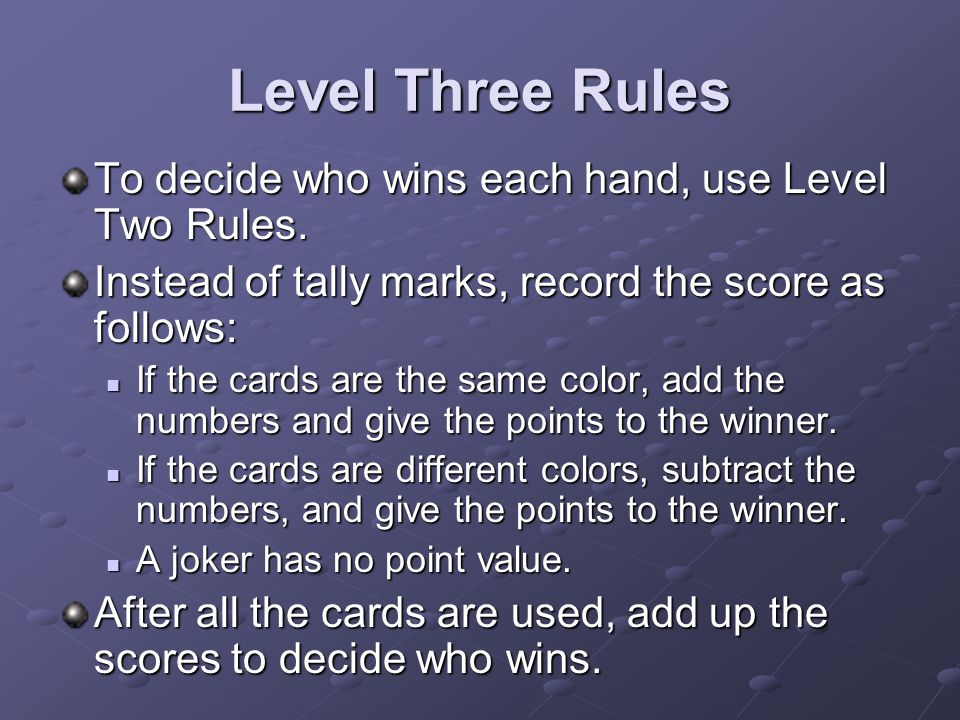 Level Three Rules To decide who wins each hand, use Level Two Rules. Instead of tally marks, record the score as follows: If the cards are the same co