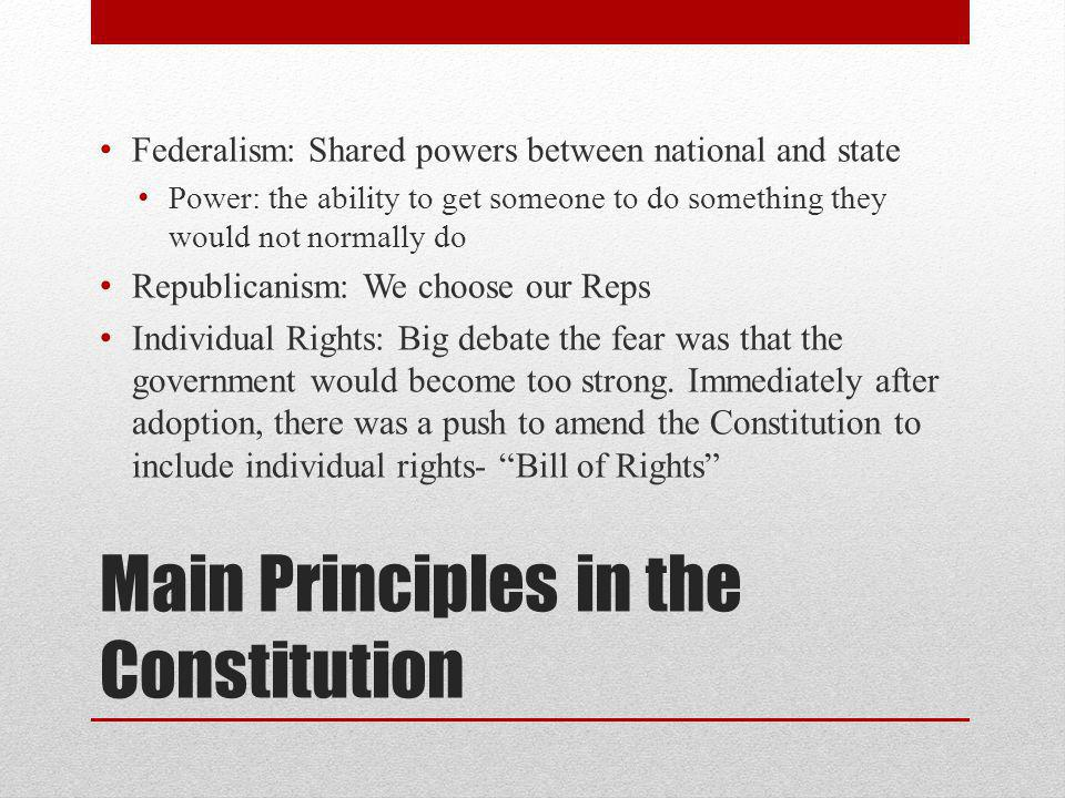 Main Principles in the Constitution Federalism: Shared powers between national and state Power: the ability to get someone to do something they would not normally do Republicanism: We choose our Reps Individual Rights: Big debate the fear was that the government would become too strong.