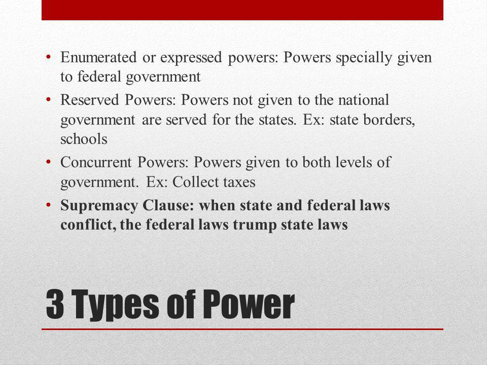 3 Types of Power Enumerated or expressed powers: Powers specially given to federal government Reserved Powers: Powers not given to the national government are served for the states.