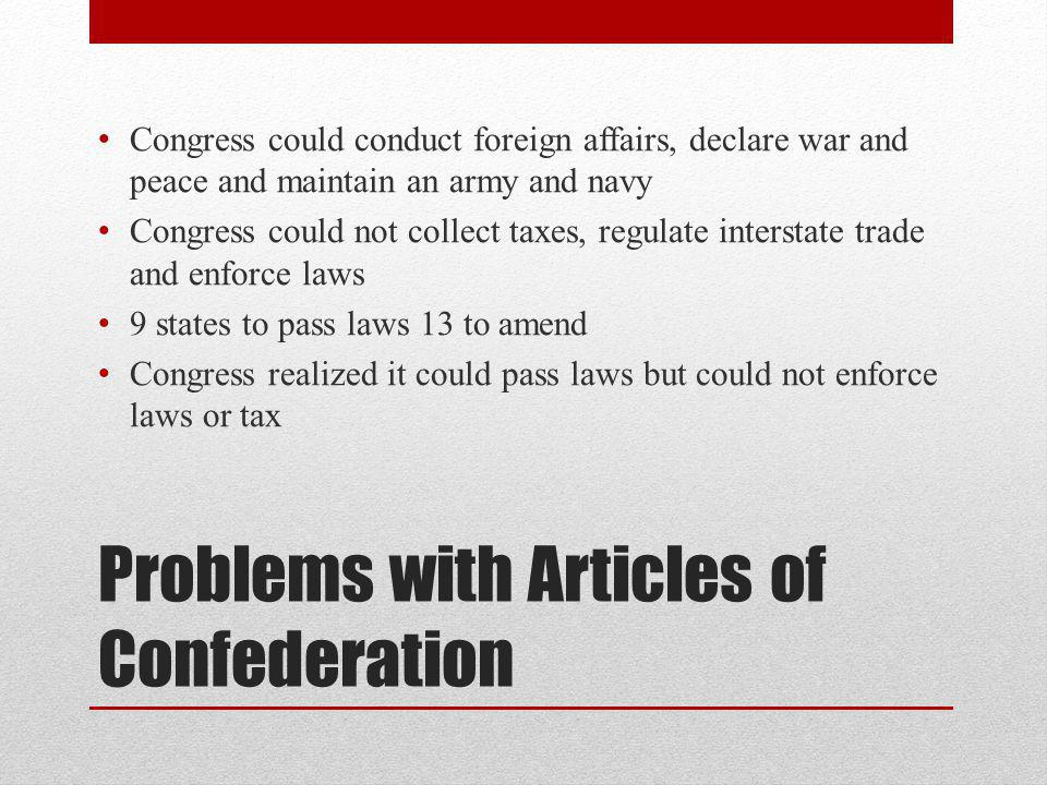 Problems with Articles of Confederation Congress could conduct foreign affairs, declare war and peace and maintain an army and navy Congress could not collect taxes, regulate interstate trade and enforce laws 9 states to pass laws 13 to amend Congress realized it could pass laws but could not enforce laws or tax