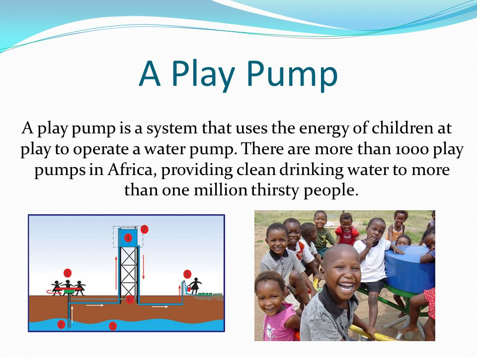 A Play Pump A play pump is a system that uses the energy of children at play to operate a water pump.