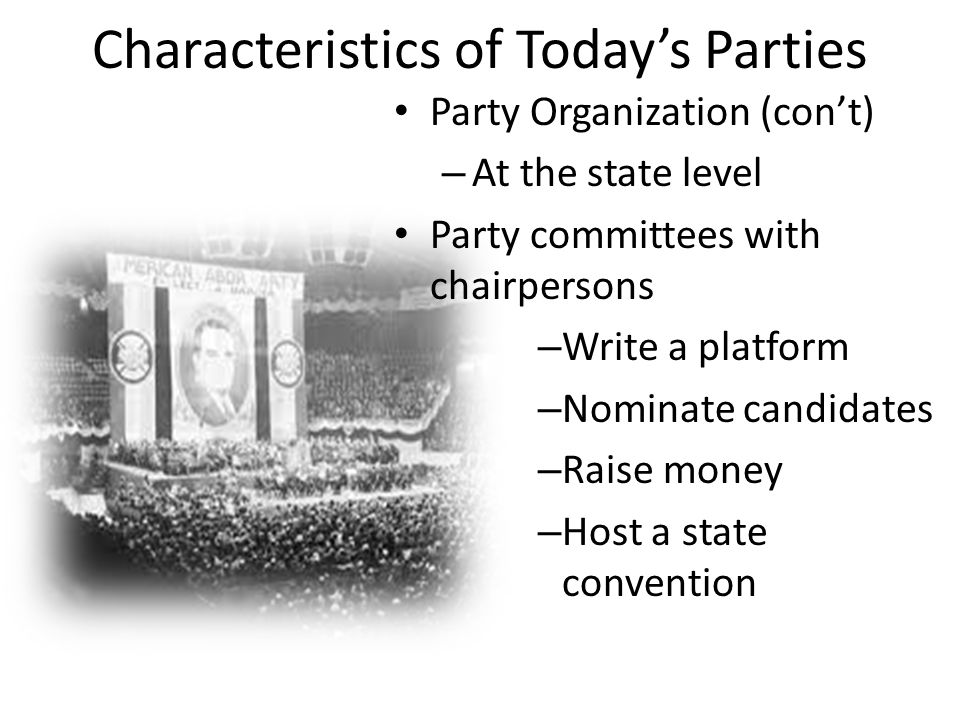 Characteristics of Today's Parties Party Organization (con't) – At the state level Party committees with chairpersons – Write a platform – Nominate candidates – Raise money – Host a state convention