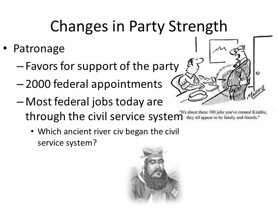 Changes in Party Strength Patronage – Favors for support of the party – 2000 federal appointments – Most federal jobs today are through the civil service system Which ancient river civ began the civil service system