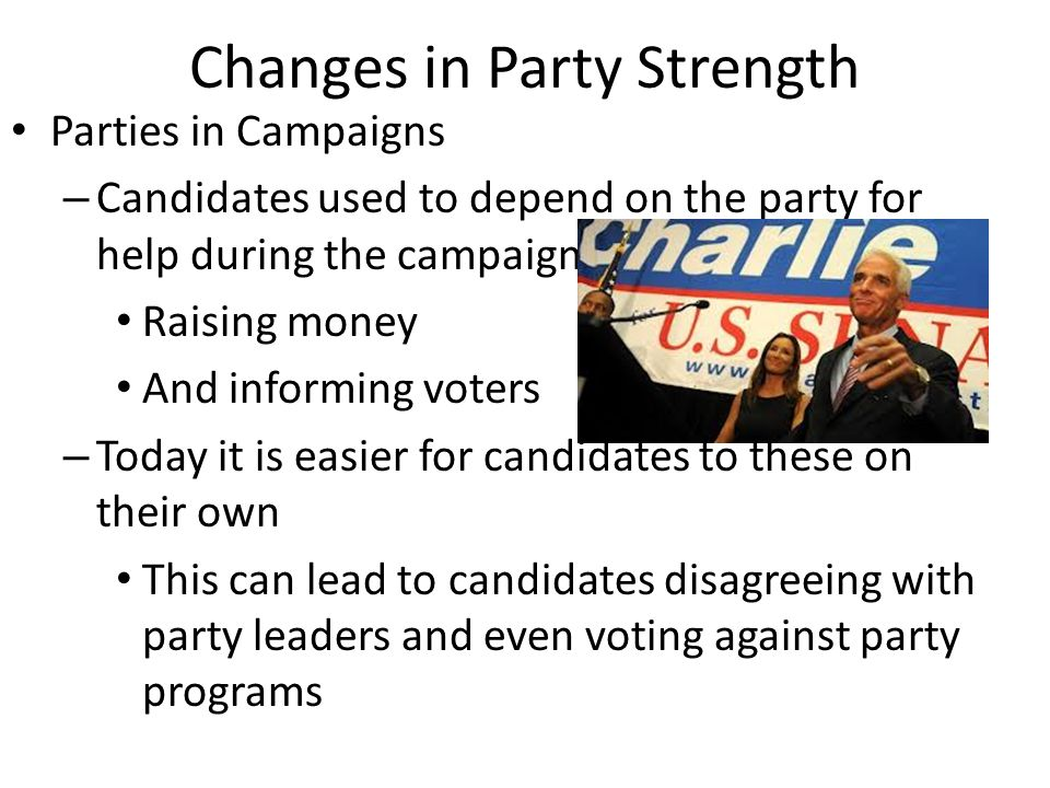 Changes in Party Strength Parties in Campaigns – Candidates used to depend on the party for help during the campaign Raising money And informing voters – Today it is easier for candidates to these on their own This can lead to candidates disagreeing with party leaders and even voting against party programs
