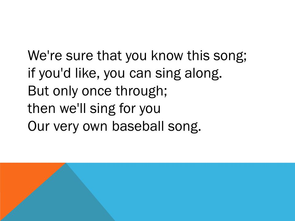 We're sure that you know this song; if you'd like, you can sing along. But only once through; then we'll sing for you Our very own baseball song.