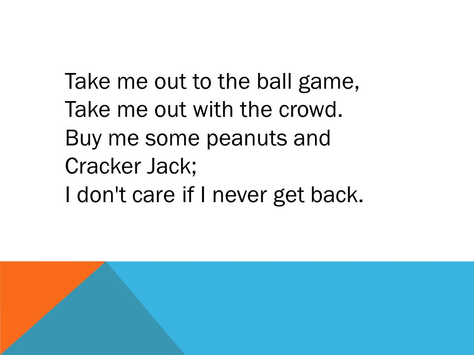 Take me out to the ball game, Take me out with the crowd. Buy me some peanuts and Cracker Jack; I don't care if I never get back.