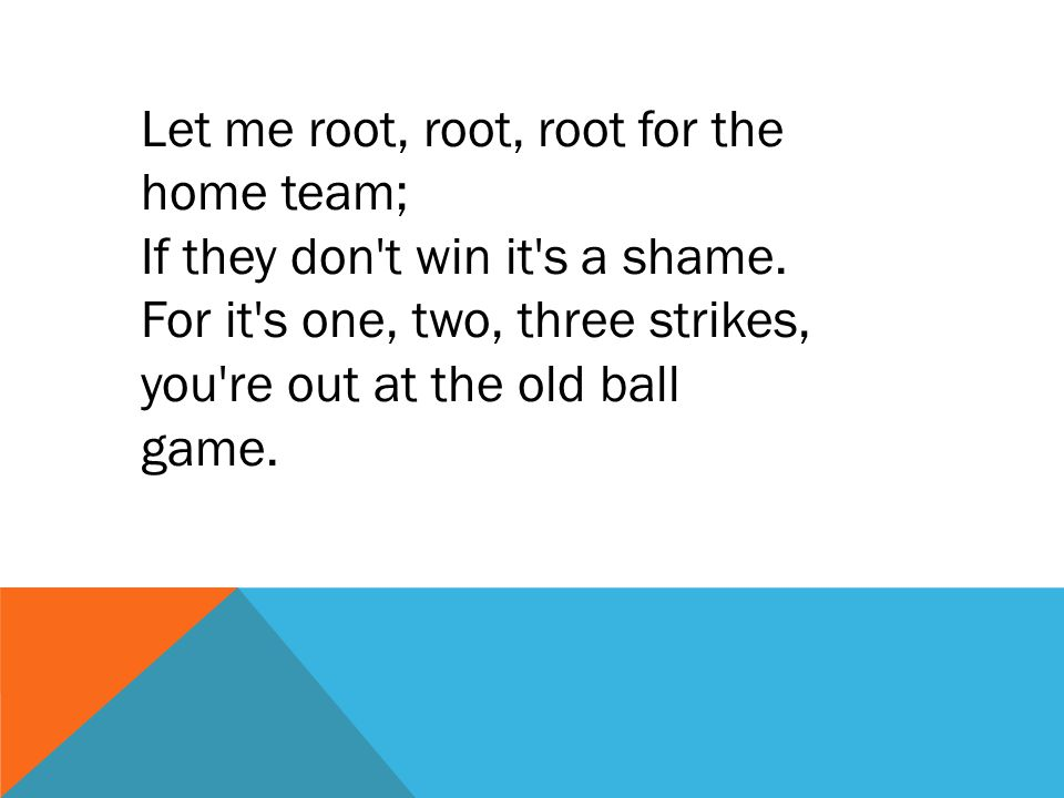 Let me root, root, root for the home team; If they don't win it's a shame. For it's one, two, three strikes, you're out at the old ball game.