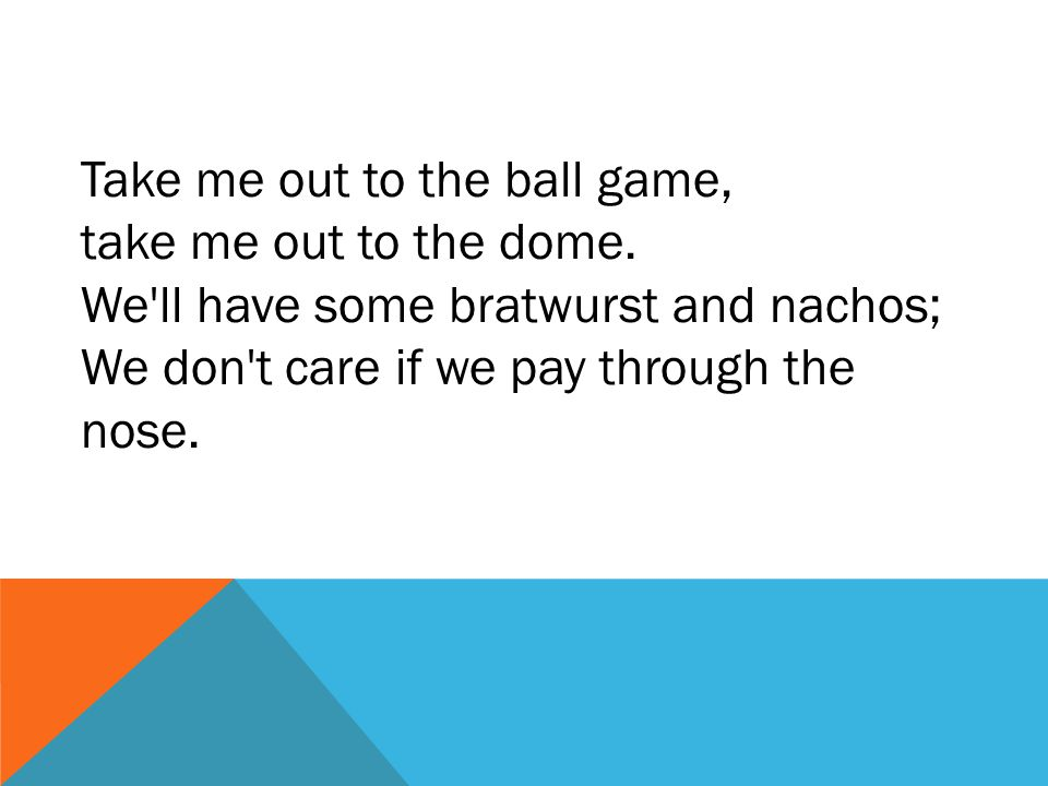 Take me out to the ball game, take me out to the dome. We'll have some bratwurst and nachos; We don't care if we pay through the nose.