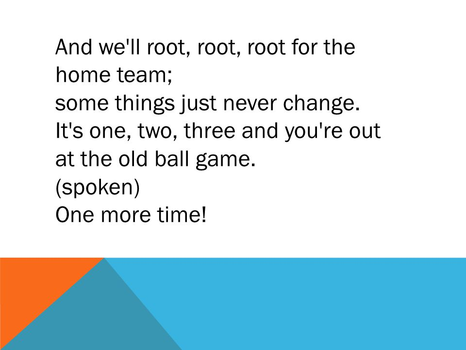 And we'll root, root, root for the home team; some things just never change. It's one, two, three and you're out at the old ball game. (spoken) One mo