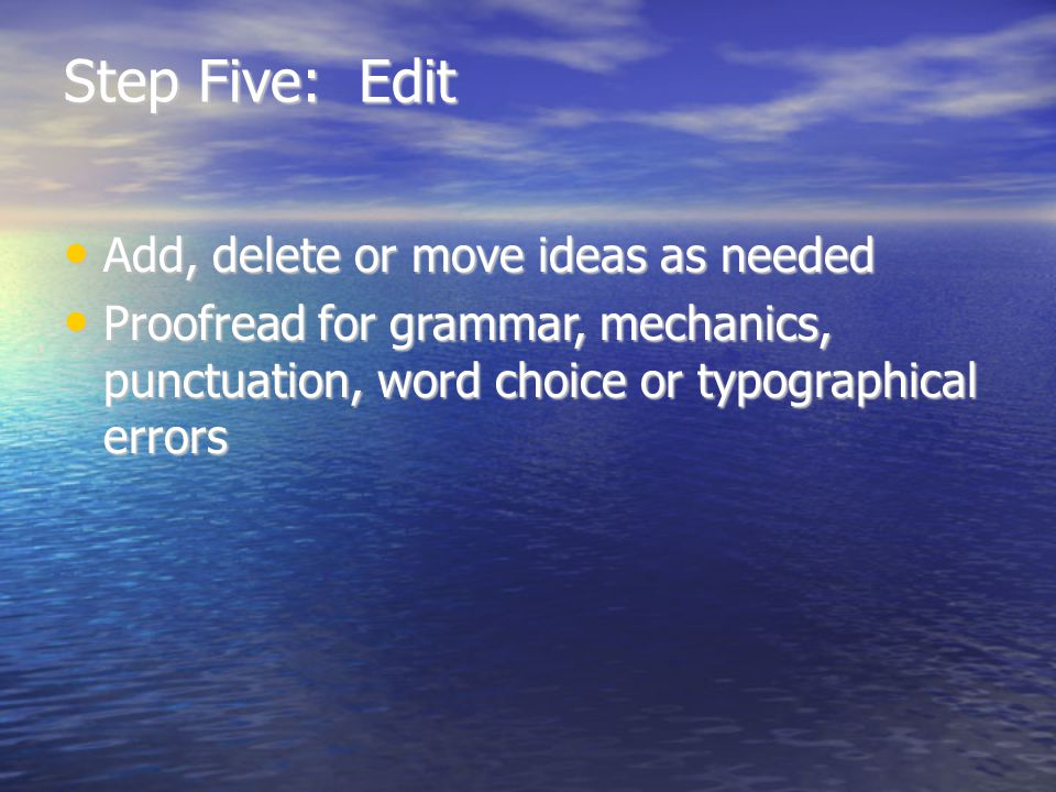 Step Five: Edit Add, delete or move ideas as needed Add, delete or move ideas as needed Proofread for grammar, mechanics, punctuation, word choice or