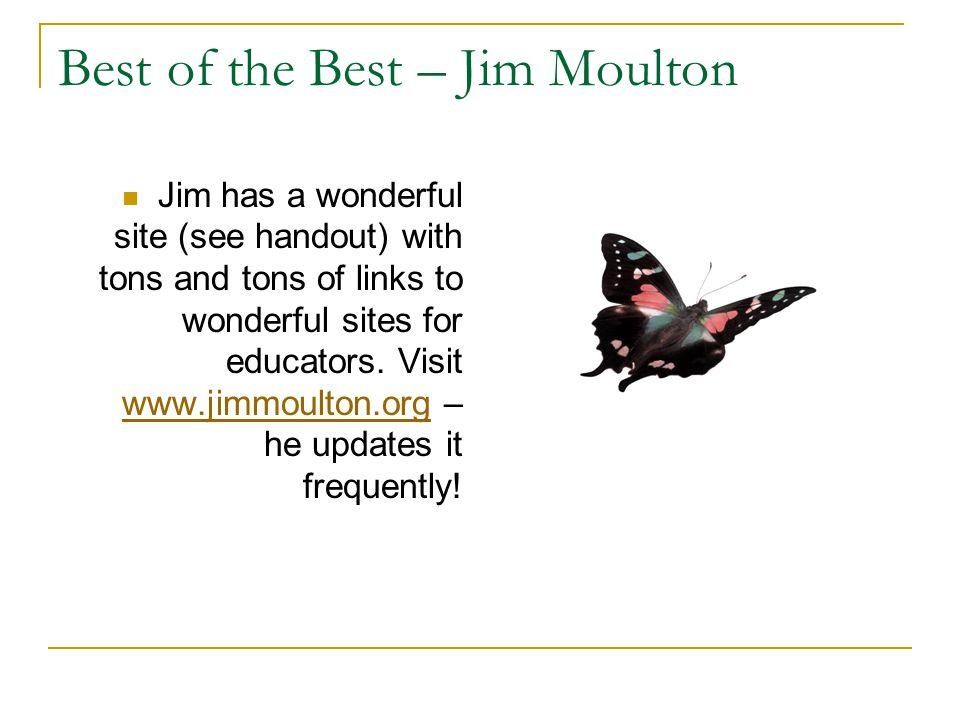 Best of the Best – Jim Moulton Jim has a wonderful site (see handout) with tons and tons of links to wonderful sites for educators.
