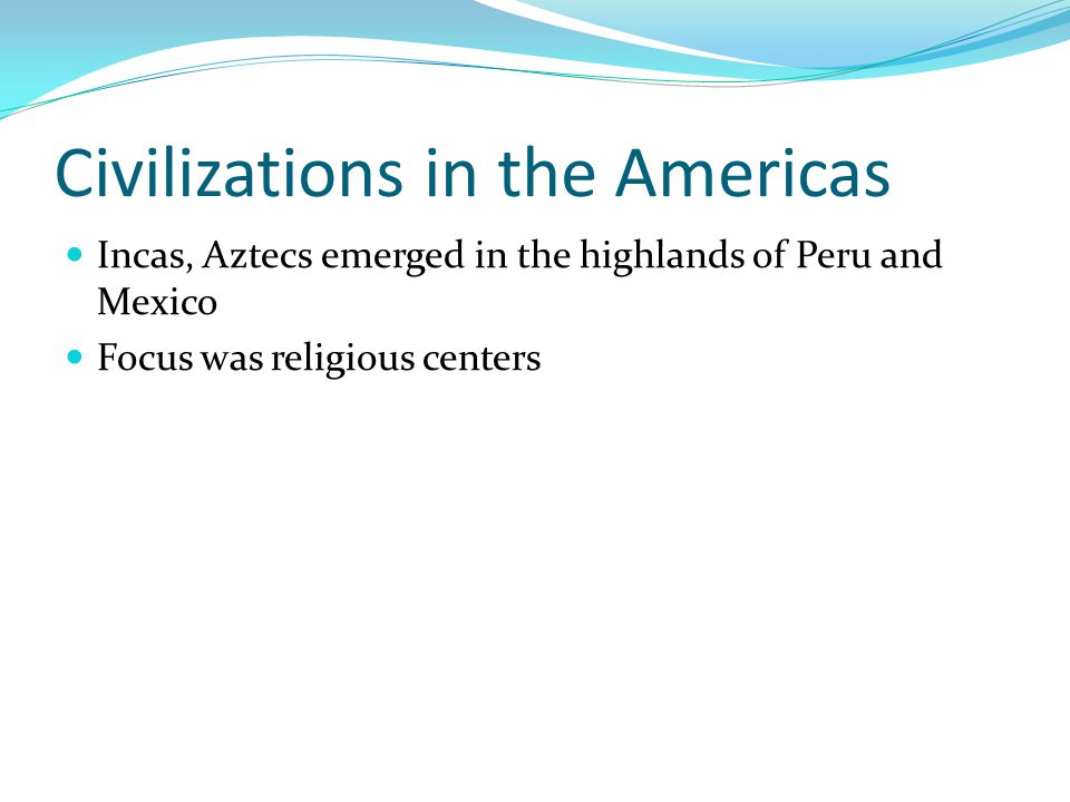 Civilizations in the Americas Incas, Aztecs emerged in the highlands of Peru and Mexico Focus was religious centers