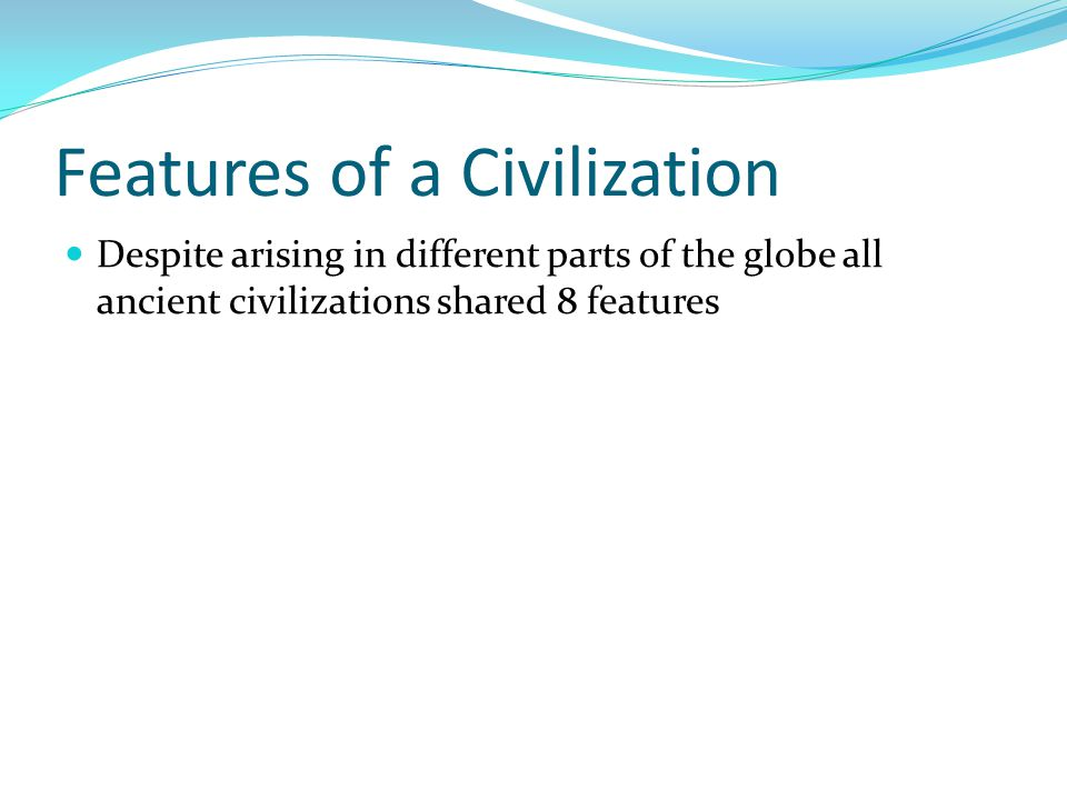Features of a Civilization Despite arising in different parts of the globe all ancient civilizations shared 8 features