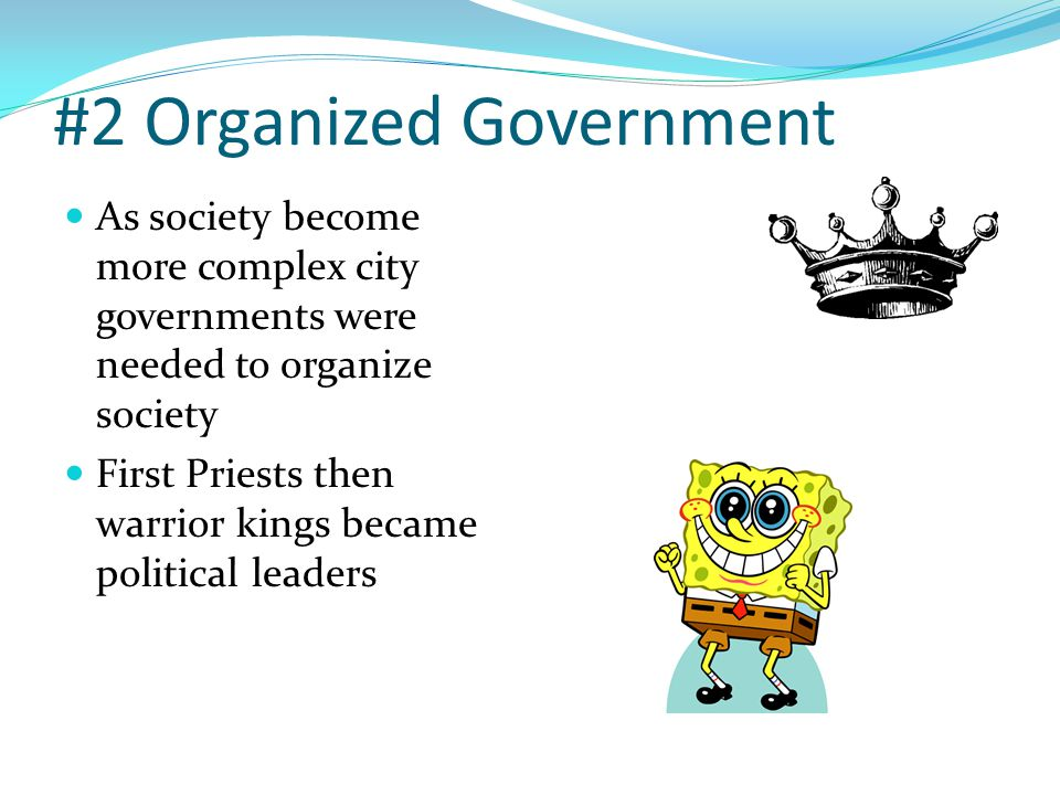 #2 Organized Government As society become more complex city governments were needed to organize society First Priests then warrior kings became politi