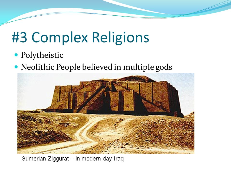 #3 Complex Religions Polytheistic Neolithic People believed in multiple gods Sumerian Ziggurat – in modern day Iraq