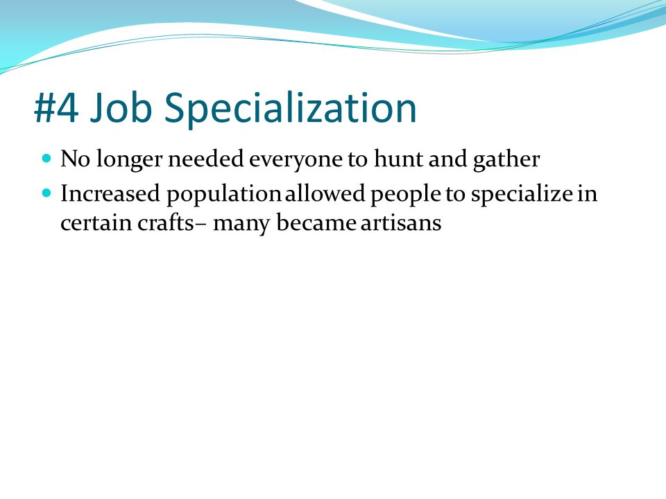 #4 Job Specialization No longer needed everyone to hunt and gather Increased population allowed people to specialize in certain crafts– many became ar
