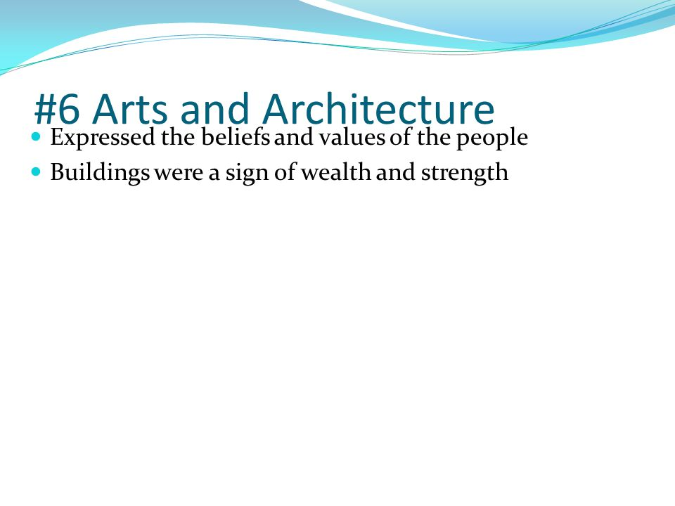 #6 Arts and Architecture Expressed the beliefs and values of the people Buildings were a sign of wealth and strength