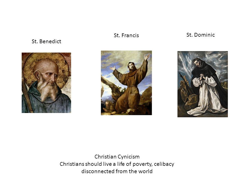 St. Benedict Christian Cynicism Christians should live a life of poverty, celibacy disconnected from the world St. Francis St. Dominic