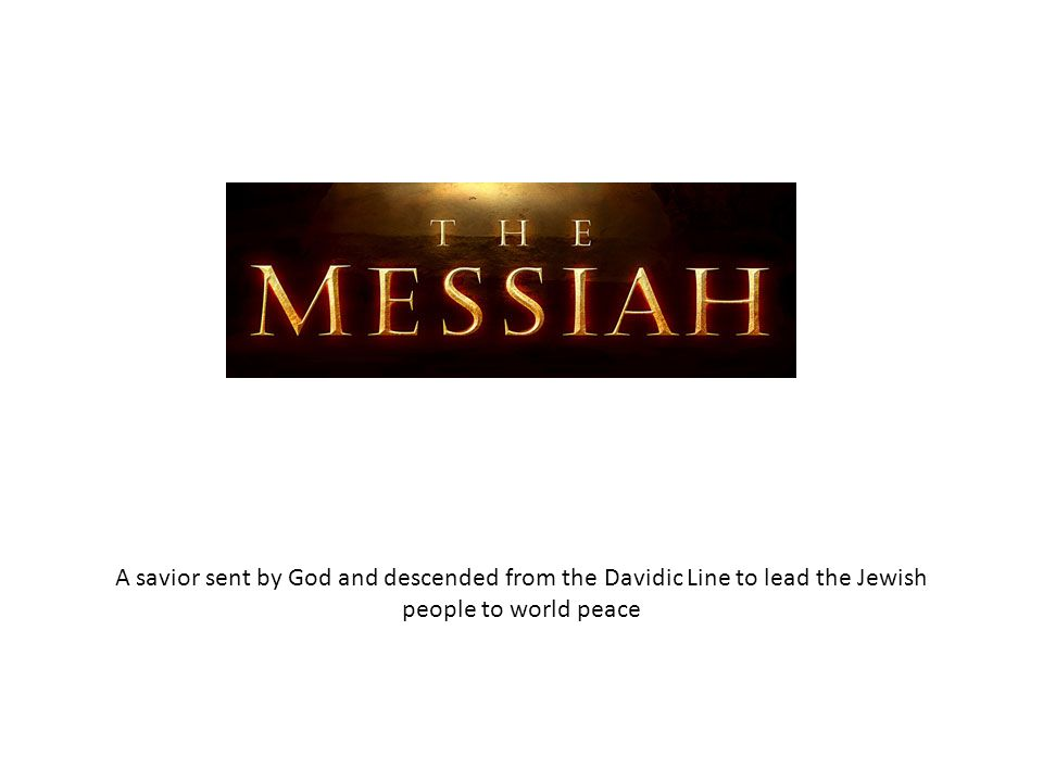 A savior sent by God and descended from the Davidic Line to lead the Jewish people to world peace