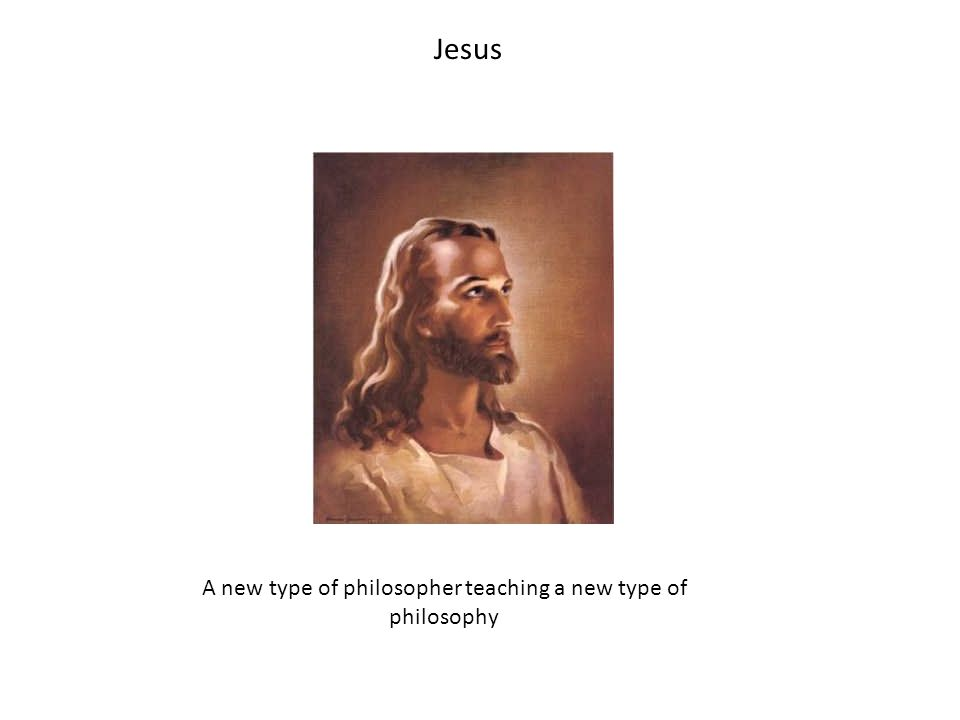 Jesus A new type of philosopher teaching a new type of philosophy