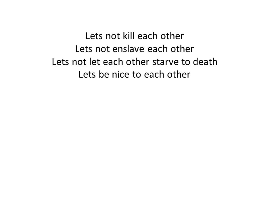 Lets not kill each other Lets not enslave each other Lets not let each other starve to death Lets be nice to each other