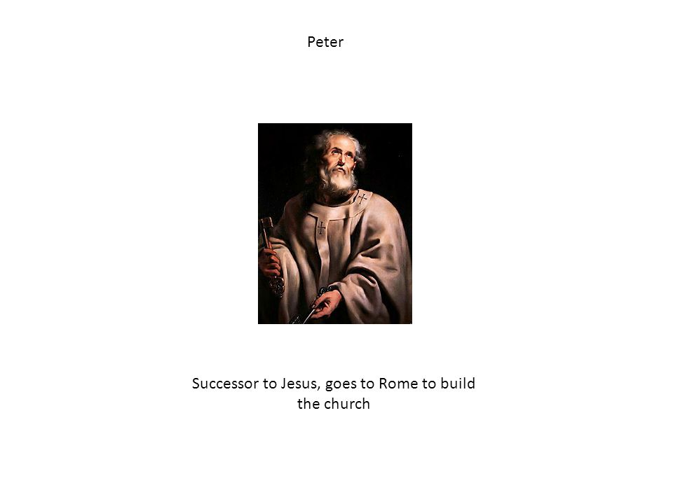 Peter Successor to Jesus, goes to Rome to build the church