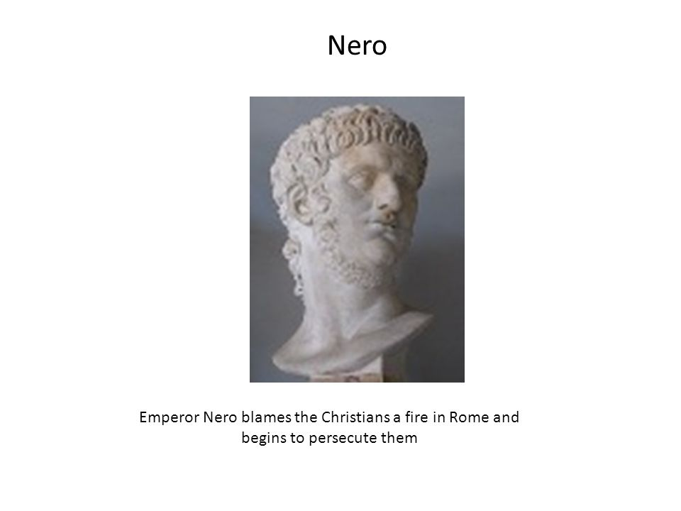 Nero Emperor Nero blames the Christians a fire in Rome and begins to persecute them