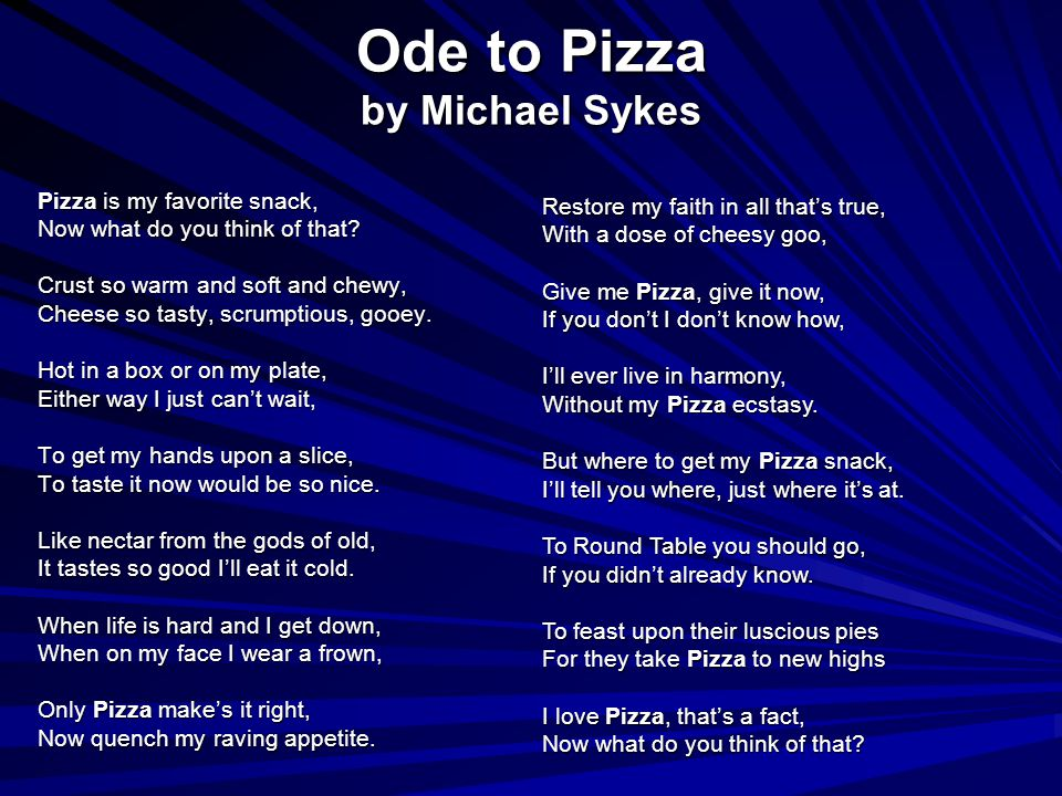Ode to Pizza by Michael Sykes Pizza is my favorite snack, Now what do you think of that? Crust so warm and soft and chewy, Cheese so tasty, scrumptiou