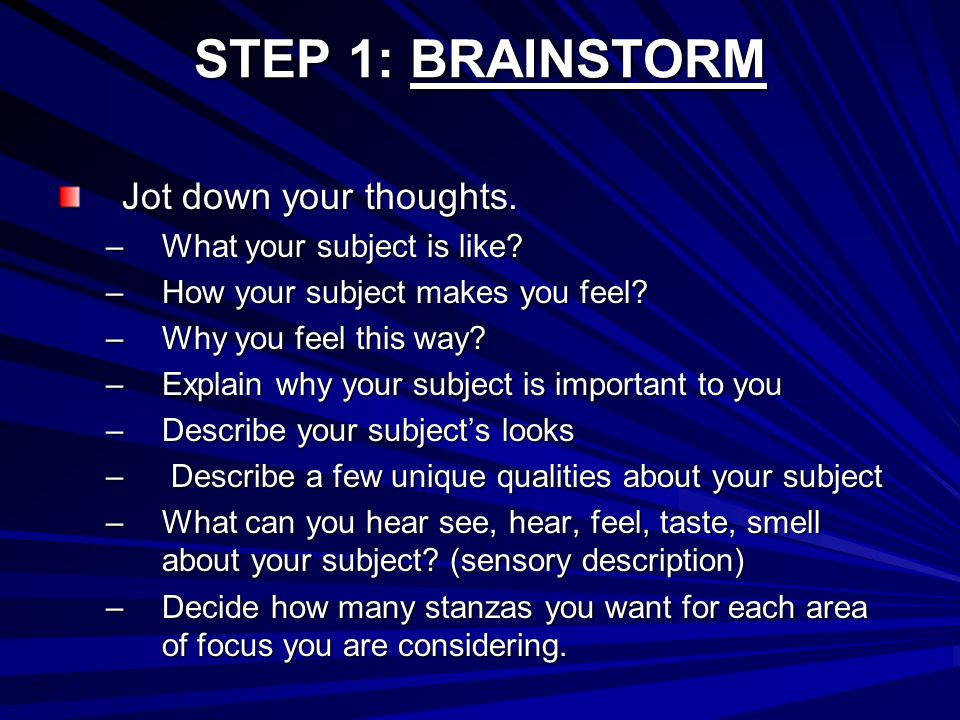 STEP 1: BRAINSTORM Jot down your thoughts. –What your subject is like? –How your subject makes you feel? –Why you feel this way? –Explain why your sub