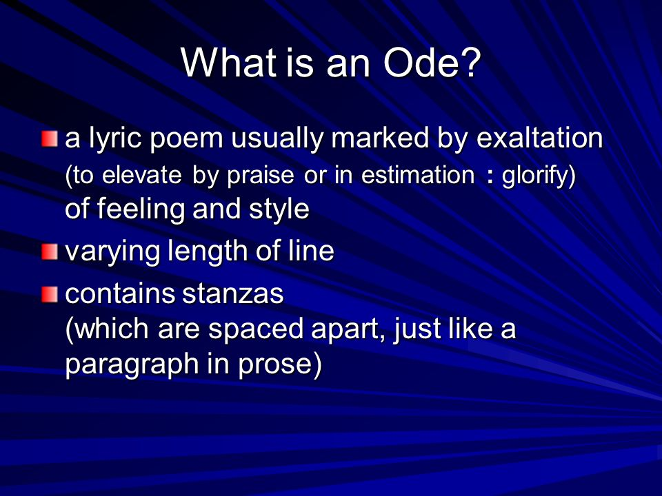 What is an Ode? a lyric poem usually marked by exaltation (to elevate by praise or in estimation : glorify) of feeling and style varying length of lin