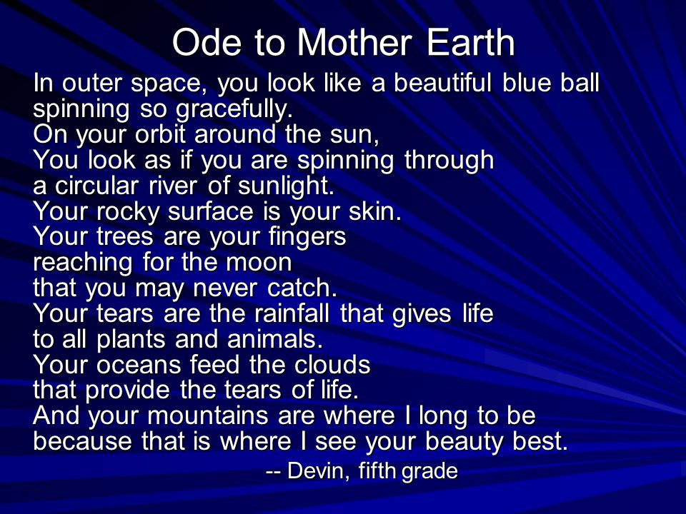Ode to Mother Earth In outer space, you look like a beautiful blue ball spinning so gracefully. On your orbit around the sun, You look as if you are s