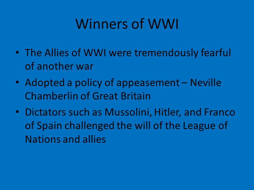 Winners of WWI The Allies of WWI were tremendously fearful of another war Adopted a policy of appeasement – Neville Chamberlin of Great Britain Dictators such as Mussolini, Hitler, and Franco of Spain challenged the will of the League of Nations and allies