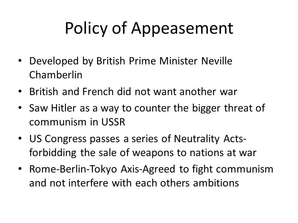 Policy of Appeasement Developed by British Prime Minister Neville Chamberlin British and French did not want another war Saw Hitler as a way to counter the bigger threat of communism in USSR US Congress passes a series of Neutrality Acts- forbidding the sale of weapons to nations at war Rome-Berlin-Tokyo Axis-Agreed to fight communism and not interfere with each others ambitions