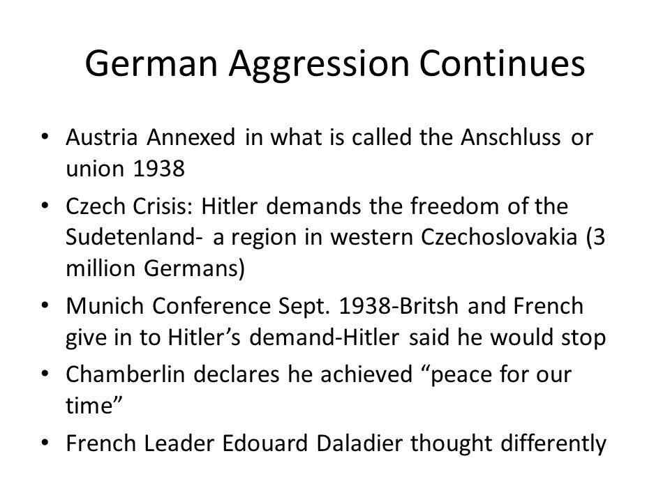 German Aggression Continues Austria Annexed in what is called the Anschluss or union 1938 Czech Crisis: Hitler demands the freedom of the Sudetenland- a region in western Czechoslovakia (3 million Germans) Munich Conference Sept.