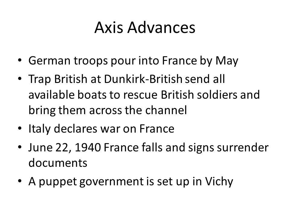 Axis Advances German troops pour into France by May Trap British at Dunkirk-British send all available boats to rescue British soldiers and bring them across the channel Italy declares war on France June 22, 1940 France falls and signs surrender documents A puppet government is set up in Vichy