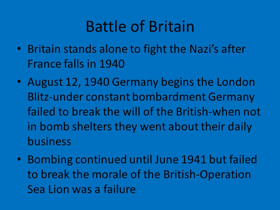 Battle of Britain Britain stands alone to fight the Nazi's after France falls in 1940 August 12, 1940 Germany begins the London Blitz-under constant bombardment Germany failed to break the will of the British-when not in bomb shelters they went about their daily business Bombing continued until June 1941 but failed to break the morale of the British-Operation Sea Lion was a failure