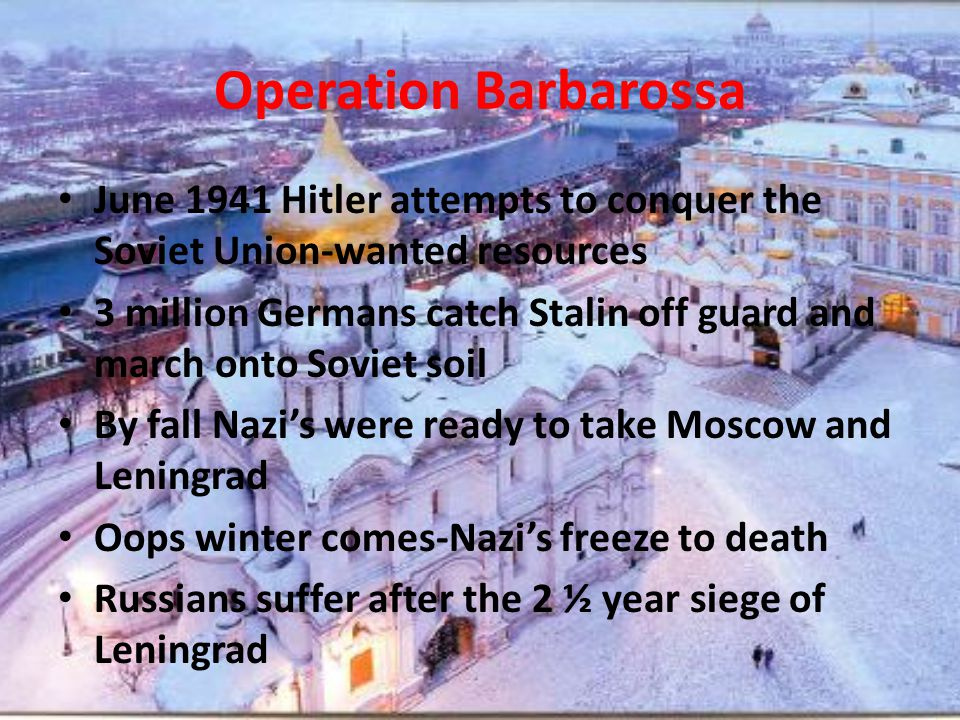 Operation Barbarossa June 1941 Hitler attempts to conquer the Soviet Union-wanted resources 3 million Germans catch Stalin off guard and march onto Soviet soil By fall Nazi's were ready to take Moscow and Leningrad Oops winter comes-Nazi's freeze to death Russians suffer after the 2 ½ year siege of Leningrad
