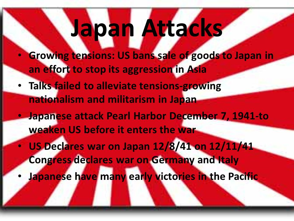 Japan Attacks Growing tensions: US bans sale of goods to Japan in an effort to stop its aggression in Asia Talks failed to alleviate tensions-growing nationalism and militarism in Japan Japanese attack Pearl Harbor December 7, 1941-to weaken US before it enters the war US Declares war on Japan 12/8/41 on 12/11/41 Congress declares war on Germany and Italy Japanese have many early victories in the Pacific