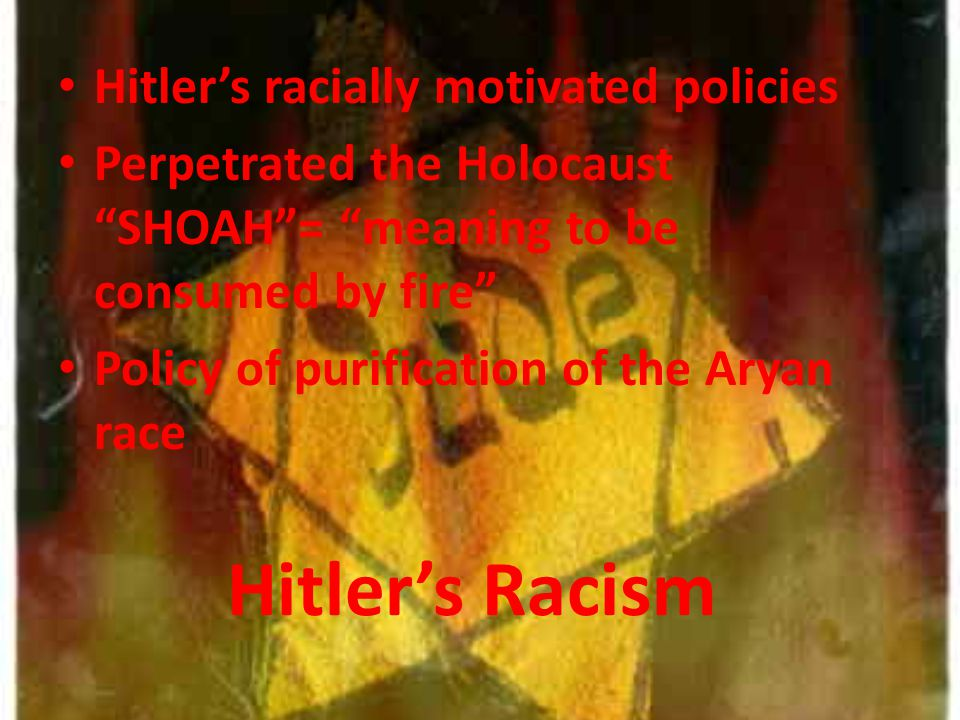 Hitler's Racism Hitler's racially motivated policies Perpetrated the Holocaust SHOAH = meaning to be consumed by fire Policy of purification of the Aryan race