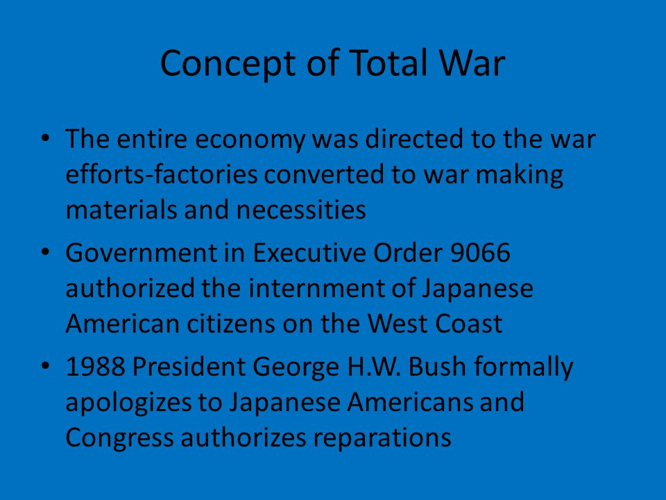Concept of Total War The entire economy was directed to the war efforts-factories converted to war making materials and necessities Government in Executive Order 9066 authorized the internment of Japanese American citizens on the West Coast 1988 President George H.W.