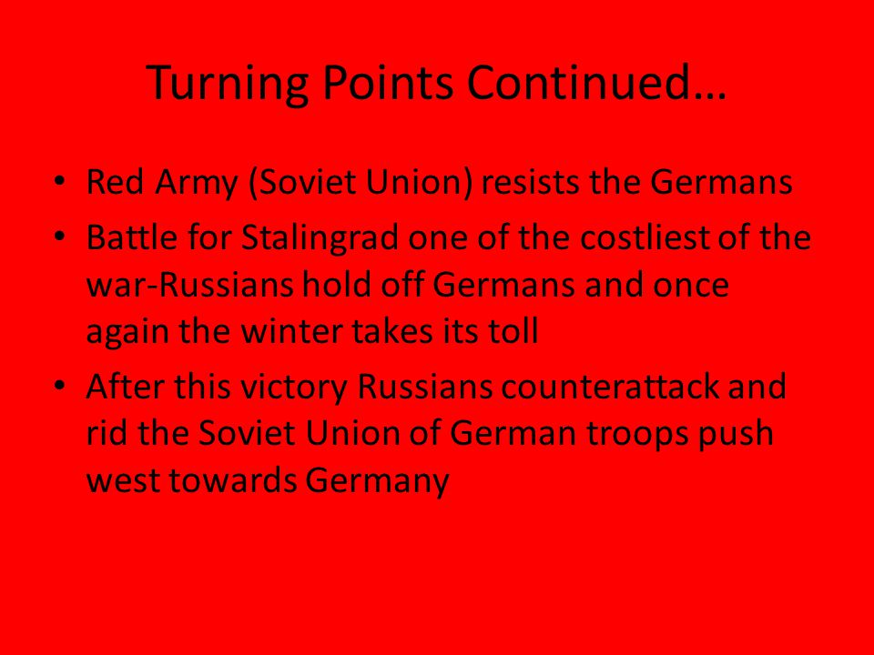 Turning Points Continued… Red Army (Soviet Union) resists the Germans Battle for Stalingrad one of the costliest of the war-Russians hold off Germans and once again the winter takes its toll After this victory Russians counterattack and rid the Soviet Union of German troops push west towards Germany