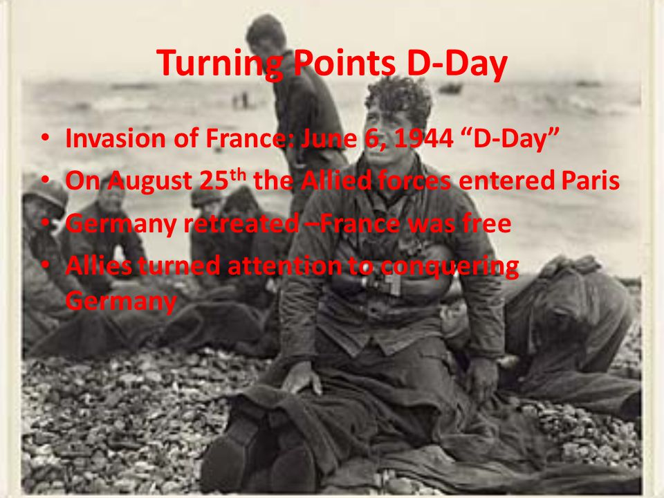 Turning Points D-Day Invasion of France: June 6, 1944 D-Day On August 25 th the Allied forces entered Paris Germany retreated –France was free Allies turned attention to conquering Germany