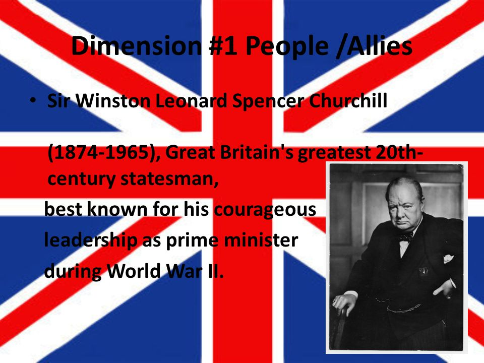 Dimension #1 People /Allies Sir Winston Leonard Spencer Churchill (1874-1965), Great Britain s greatest 20th- century statesman, best known for his courageous leadership as prime minister during World War II.