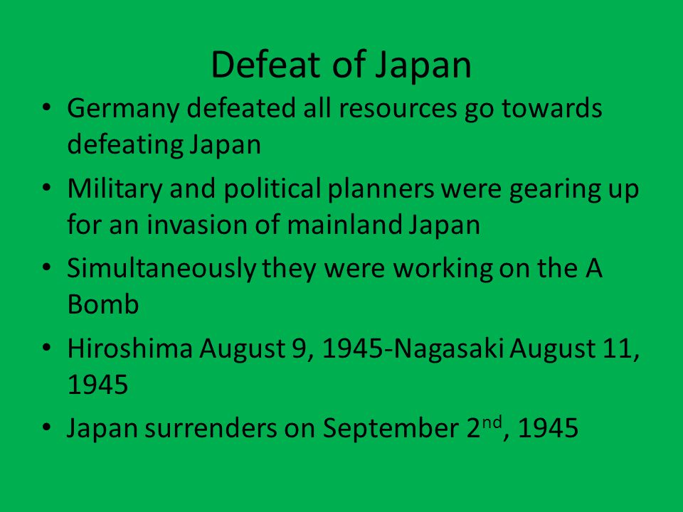 Defeat of Japan Germany defeated all resources go towards defeating Japan Military and political planners were gearing up for an invasion of mainland Japan Simultaneously they were working on the A Bomb Hiroshima August 9, 1945-Nagasaki August 11, 1945 Japan surrenders on September 2 nd, 1945